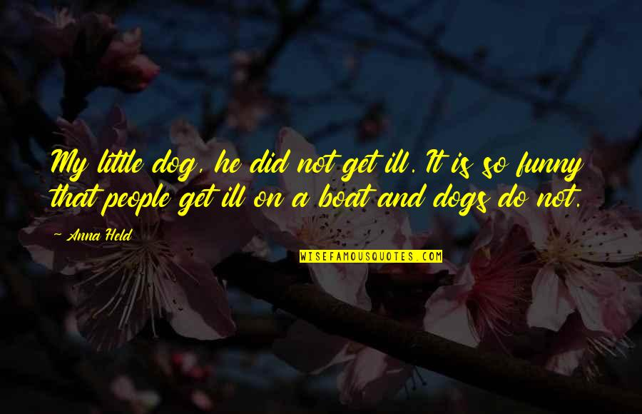 Pet Dogs Quotes By Anna Held: My little dog, he did not get ill.