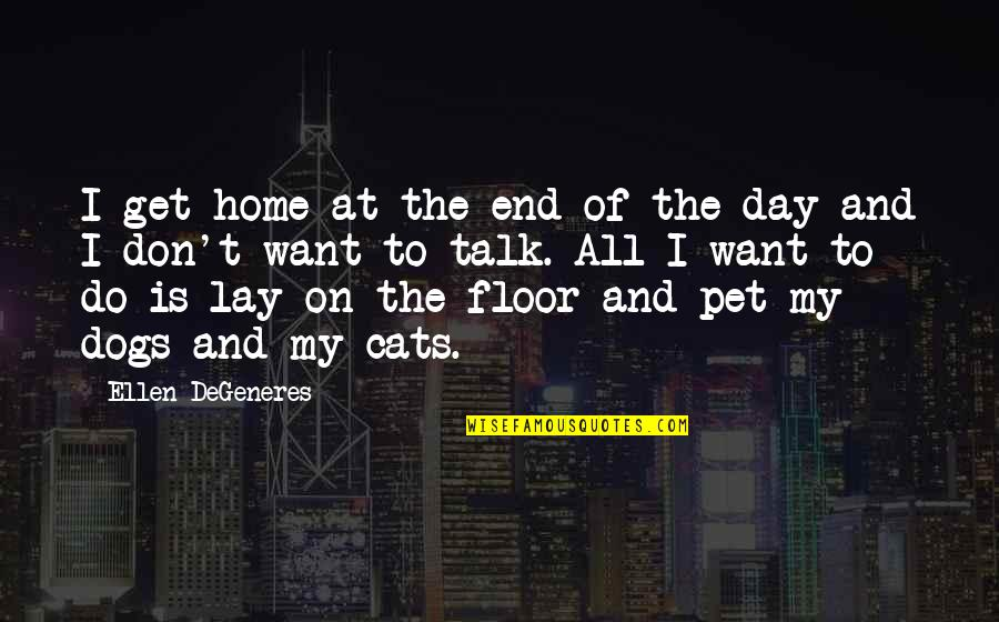 Pet Dogs Quotes By Ellen DeGeneres: I get home at the end of the