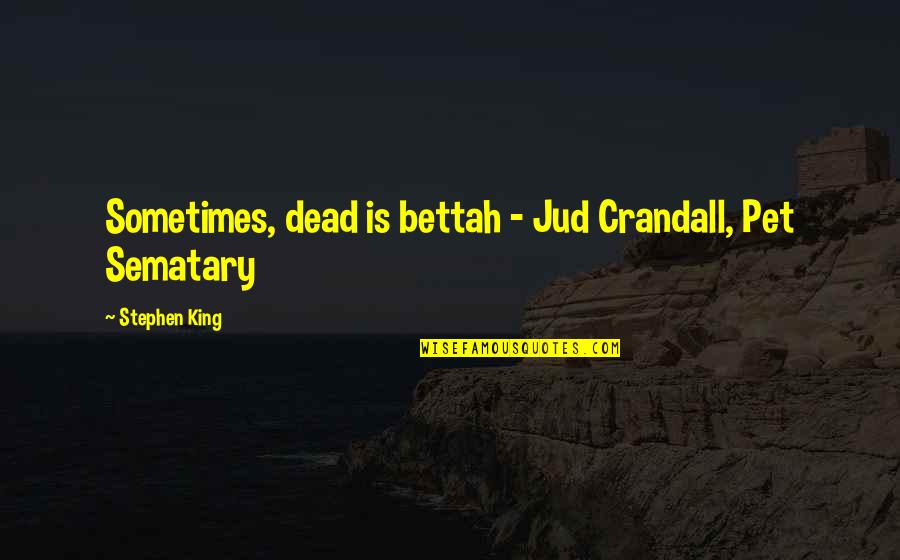 Pet Sematary Quotes By Stephen King: Sometimes, dead is bettah - Jud Crandall, Pet