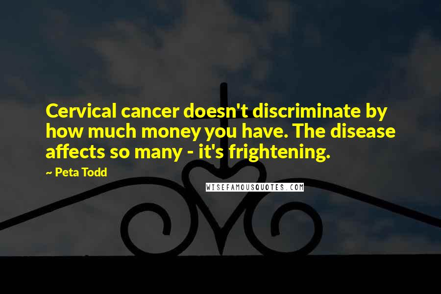 Peta Todd quotes: Cervical cancer doesn't discriminate by how much money you have. The disease affects so many - it's frightening.