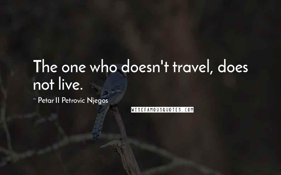 Petar II Petrovic Njegos quotes: The one who doesn't travel, does not live.