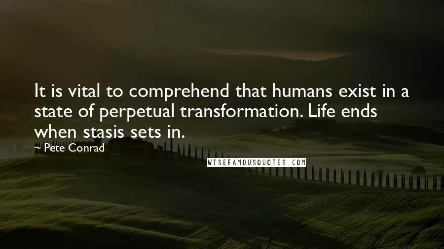 Pete Conrad quotes: It is vital to comprehend that humans exist in a state of perpetual transformation. Life ends when stasis sets in.