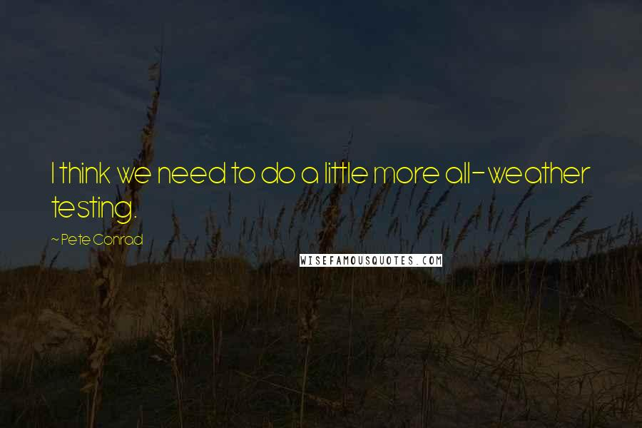 Pete Conrad quotes: I think we need to do a little more all-weather testing.