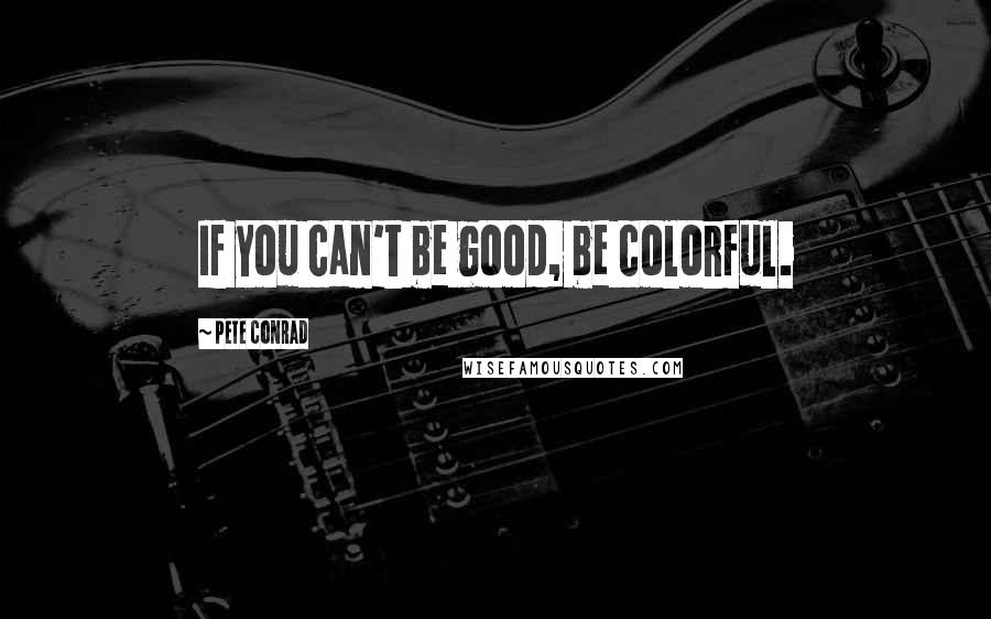 Pete Conrad quotes: If you can't be good, be colorful.