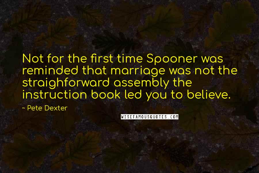 Pete Dexter quotes: Not for the first time Spooner was reminded that marriage was not the straighforward assembly the instruction book led you to believe.