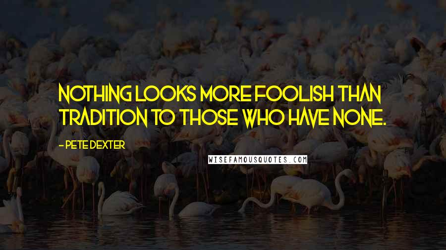 Pete Dexter quotes: Nothing looks more foolish than tradition to those who have none.