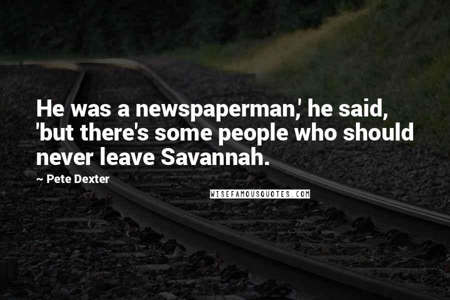Pete Dexter quotes: He was a newspaperman,' he said, 'but there's some people who should never leave Savannah.