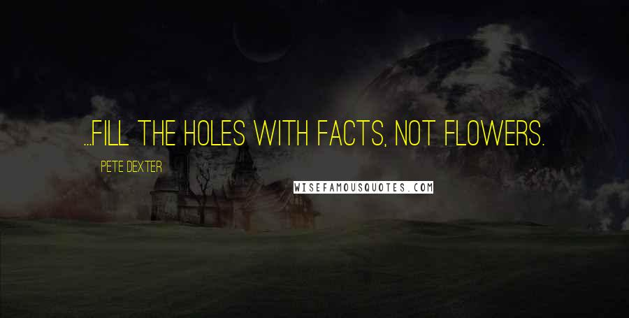 Pete Dexter quotes: ...fill the holes with facts, not flowers.