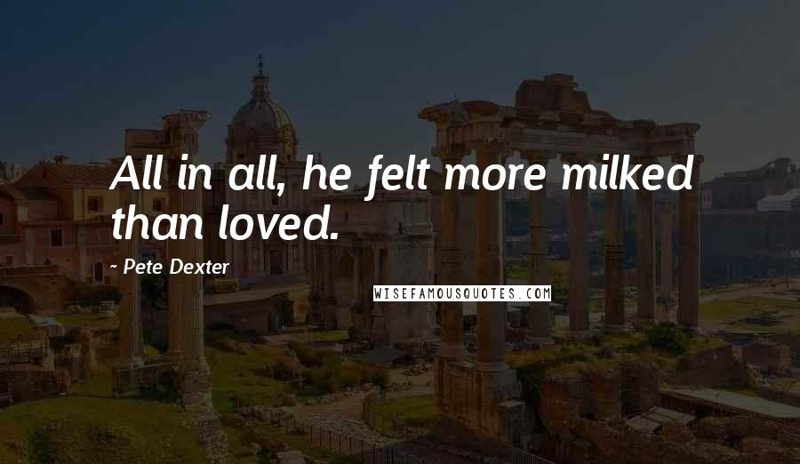 Pete Dexter quotes: All in all, he felt more milked than loved.
