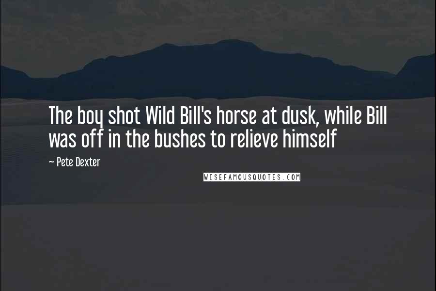 Pete Dexter quotes: The boy shot Wild Bill's horse at dusk, while Bill was off in the bushes to relieve himself