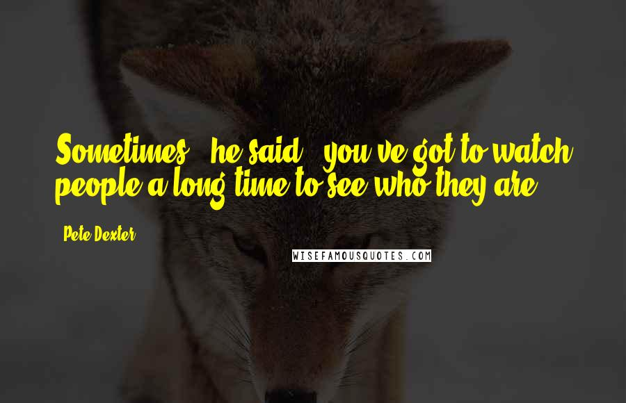 """Pete Dexter quotes: Sometimes,"""" he said, """"you've got to watch people a long time to see who they are."""