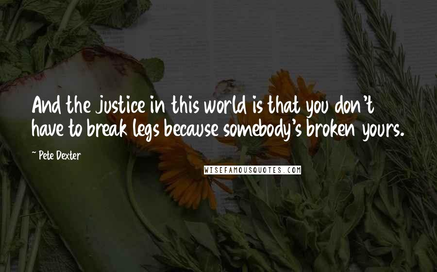 Pete Dexter quotes: And the justice in this world is that you don't have to break legs because somebody's broken yours.