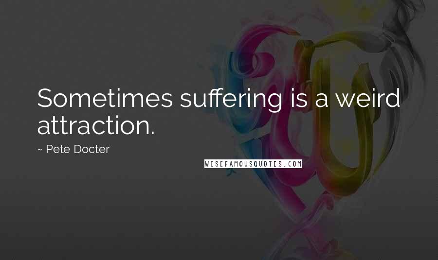 Pete Docter quotes: Sometimes suffering is a weird attraction.