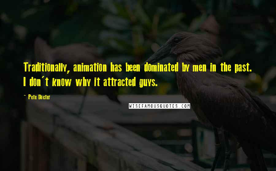 Pete Docter quotes: Traditionally, animation has been dominated by men in the past. I don't know why it attracted guys.