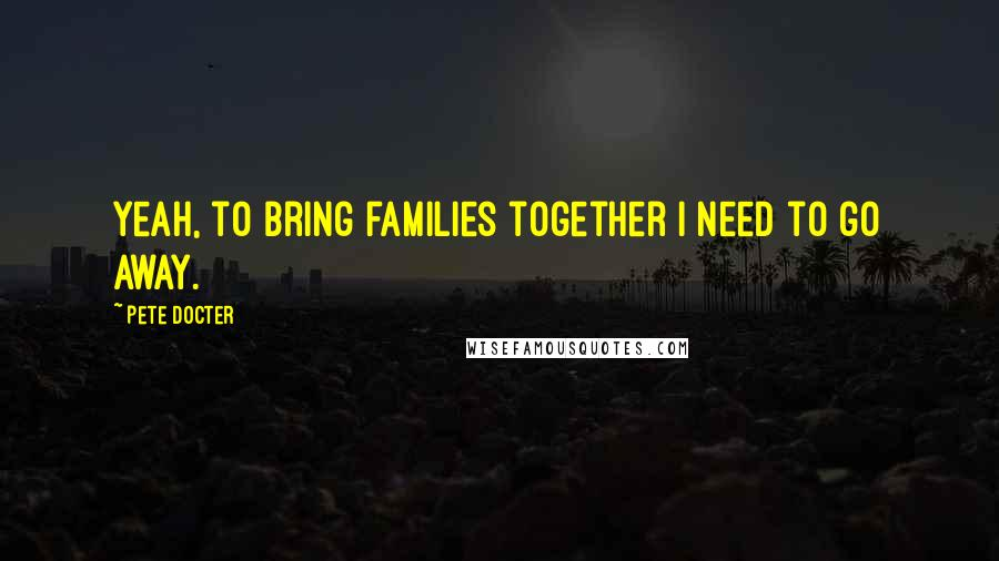 Pete Docter quotes: Yeah, to bring families together I need to go away.
