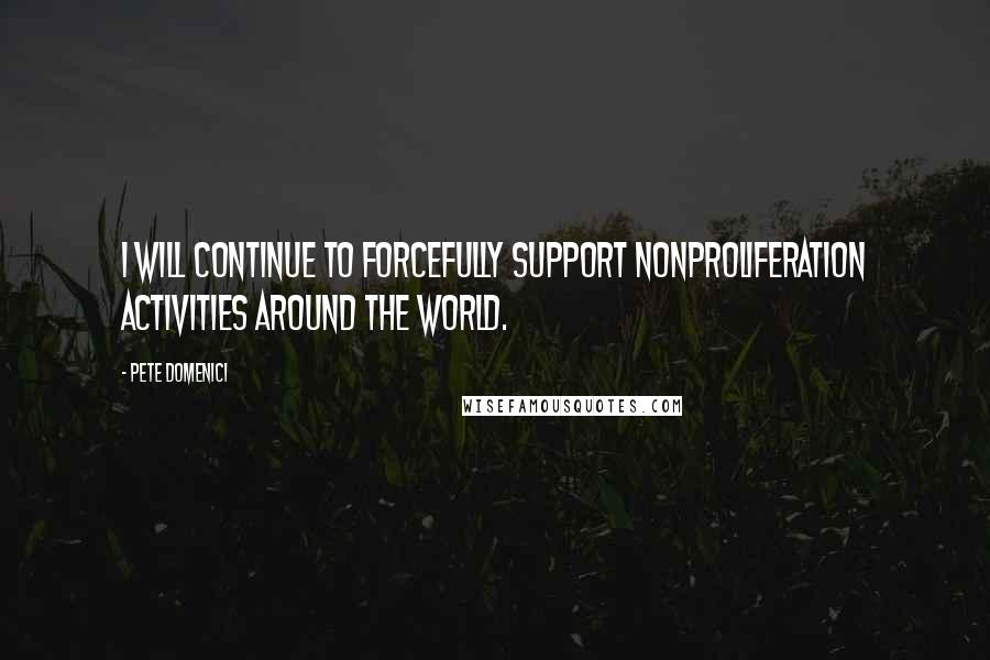 Pete Domenici quotes: I will continue to forcefully support nonproliferation activities around the world.
