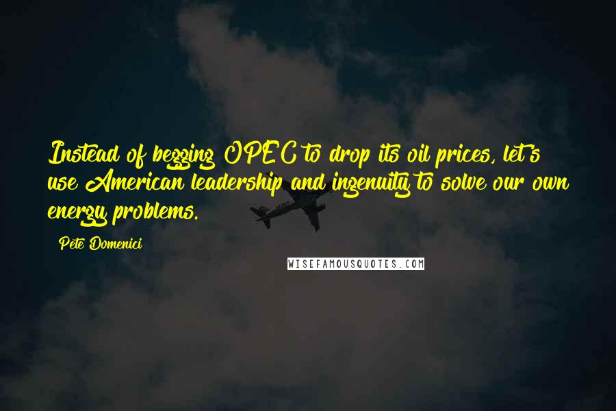 Pete Domenici quotes: Instead of begging OPEC to drop its oil prices, let's use American leadership and ingenuity to solve our own energy problems.