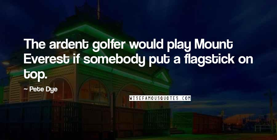 Pete Dye quotes: The ardent golfer would play Mount Everest if somebody put a flagstick on top.