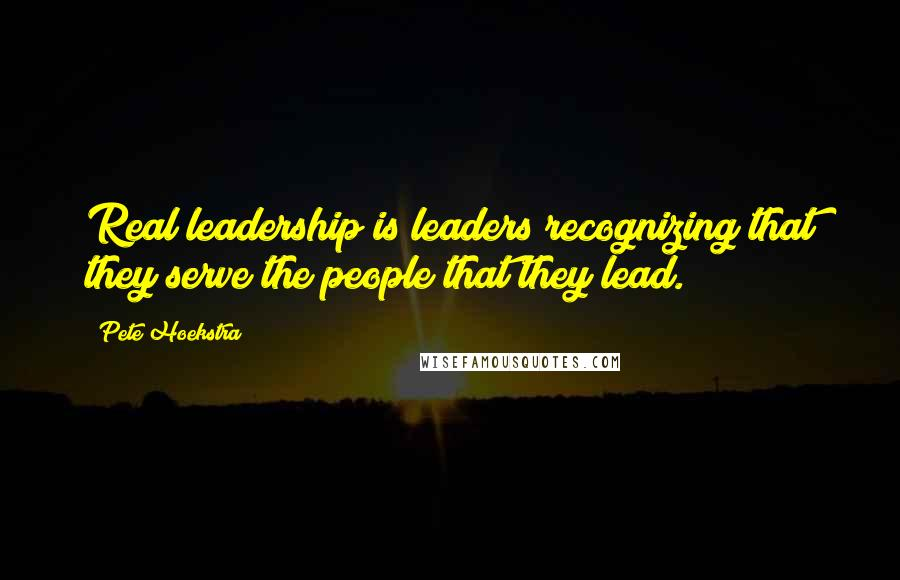Pete Hoekstra quotes: Real leadership is leaders recognizing that they serve the people that they lead.