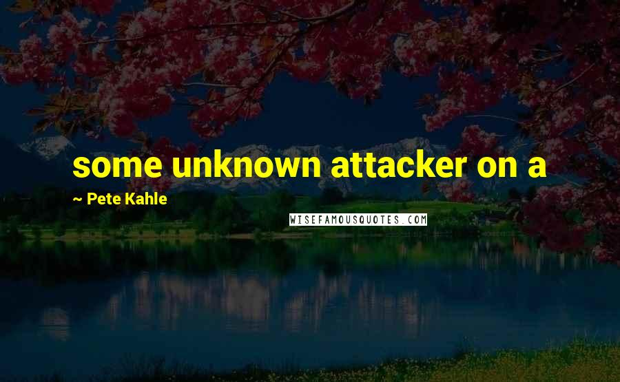 Pete Kahle quotes: some unknown attacker on a