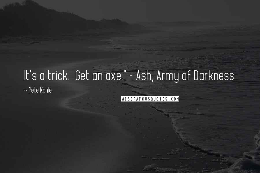 "Pete Kahle quotes: It's a trick. Get an axe."" - Ash, Army of Darkness"