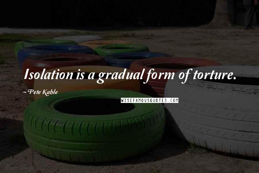 Pete Kahle quotes: Isolation is a gradual form of torture.