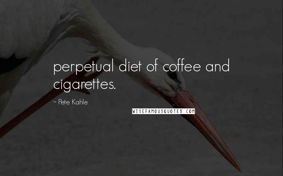 Pete Kahle quotes: perpetual diet of coffee and cigarettes.