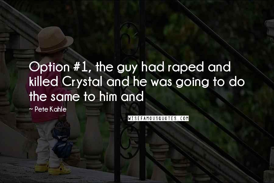 Pete Kahle quotes: Option #1, the guy had raped and killed Crystal and he was going to do the same to him and