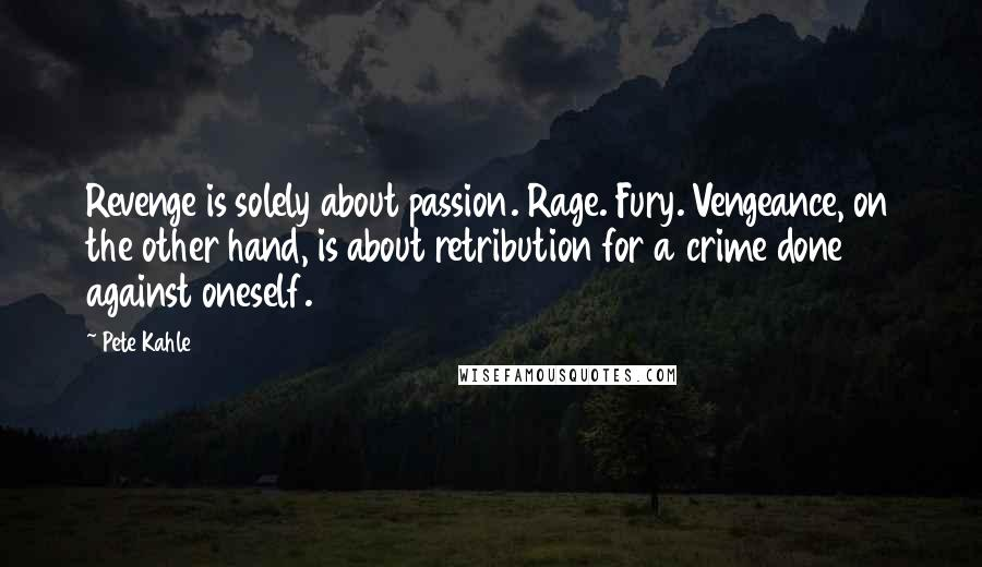 Pete Kahle quotes: Revenge is solely about passion. Rage. Fury. Vengeance, on the other hand, is about retribution for a crime done against oneself.