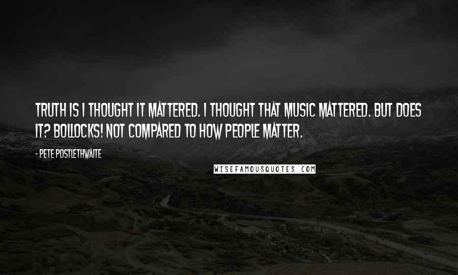 Pete Postlethwaite quotes: Truth is I thought it mattered. I thought that music mattered. But does it? Bollocks! Not compared to how people matter.
