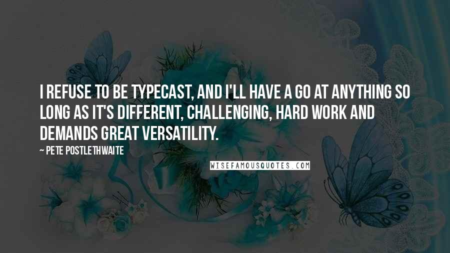 Pete Postlethwaite quotes: I refuse to be typecast, and I'll have a go at anything so long as it's different, challenging, hard work and demands great versatility.