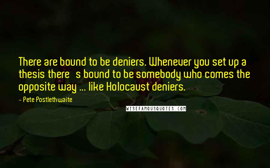 Pete Postlethwaite quotes: There are bound to be deniers. Whenever you set up a thesis there's bound to be somebody who comes the opposite way ... like Holocaust deniers.
