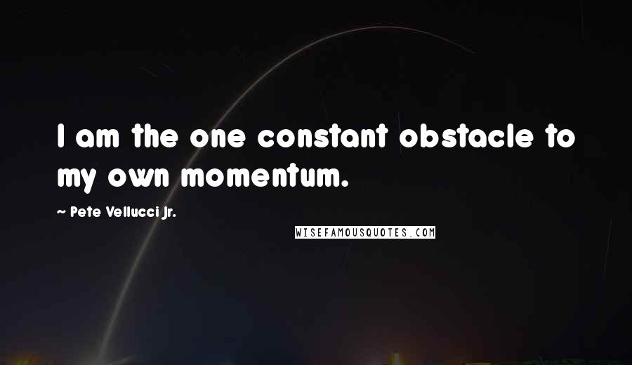 Pete Vellucci Jr. quotes: I am the one constant obstacle to my own momentum.