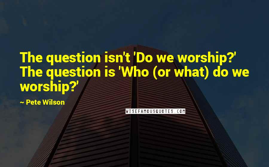 Pete Wilson quotes: The question isn't 'Do we worship?' The question is 'Who (or what) do we worship?'