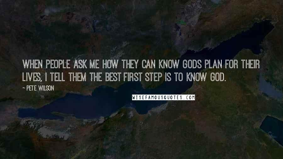 Pete Wilson quotes: When people ask me how they can know Gods plan for their lives, I tell them the best first step is to know God.