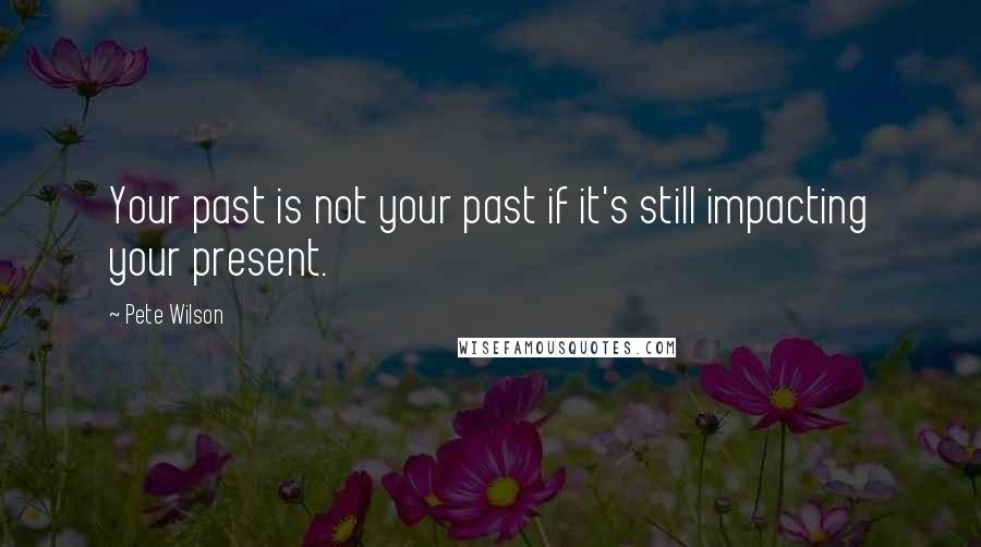Pete Wilson quotes: Your past is not your past if it's still impacting your present.