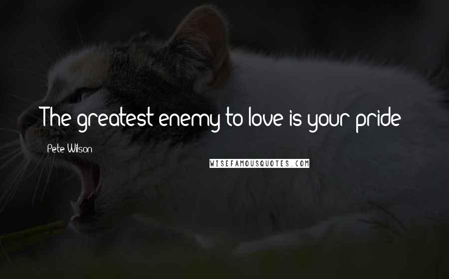 Pete Wilson quotes: The greatest enemy to love is your pride