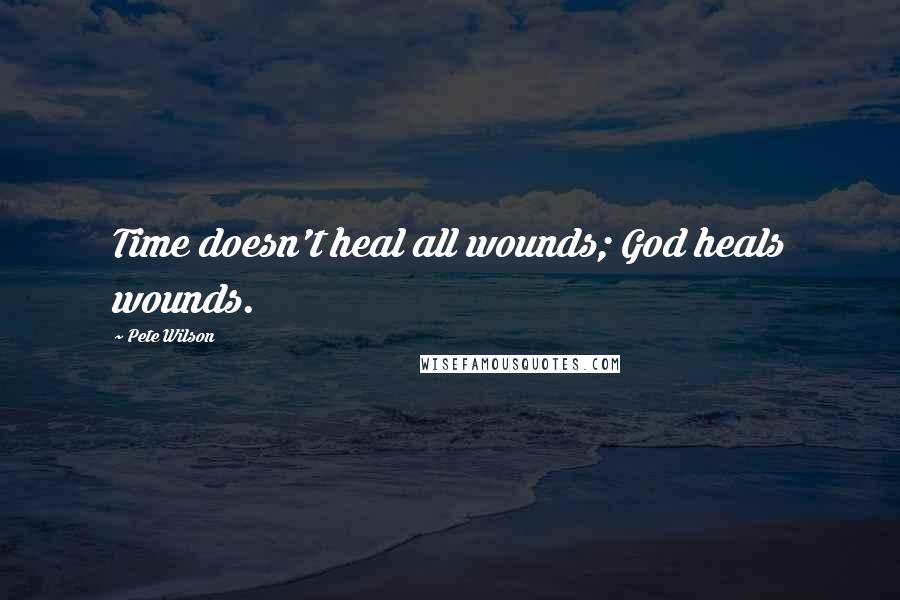 Pete Wilson quotes: Time doesn't heal all wounds; God heals wounds.