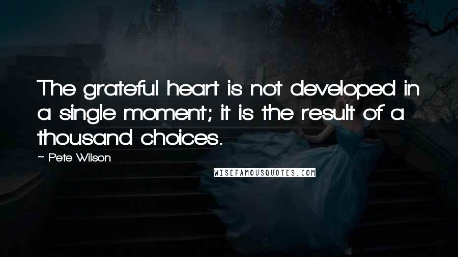 Pete Wilson quotes: The grateful heart is not developed in a single moment; it is the result of a thousand choices.