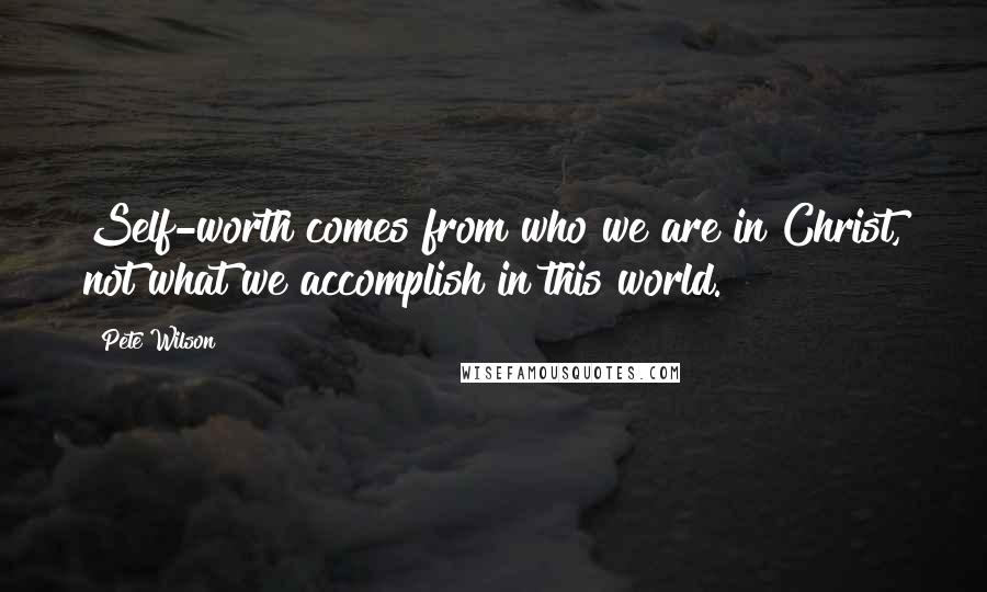 Pete Wilson quotes: Self-worth comes from who we are in Christ, not what we accomplish in this world.