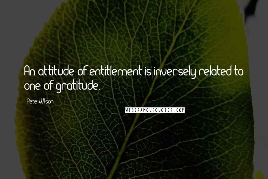 Pete Wilson quotes: An attitude of entitlement is inversely related to one of gratitude.