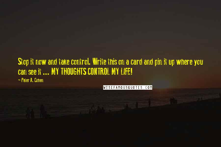 Peter A. Cohen quotes: Stop it now and take control. Write this on a card and pin it up where you can see it ... MY THOUGHTS CONTROL MY LIFE!