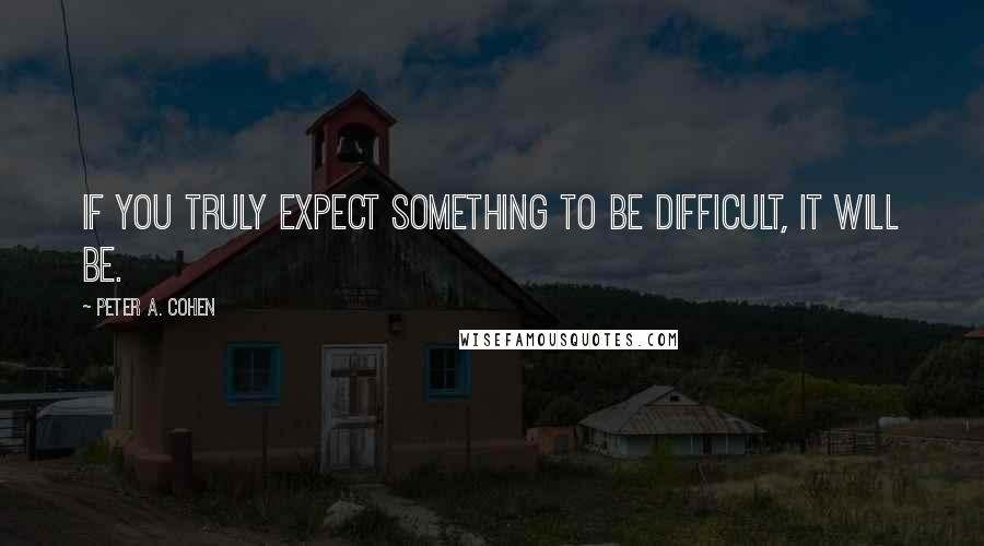 Peter A. Cohen quotes: If you truly expect something to be difficult, it will be.