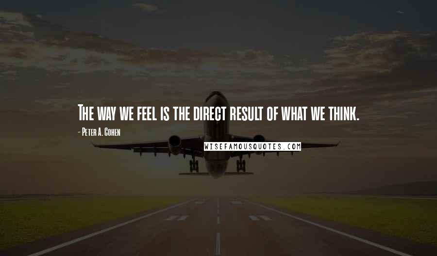 Peter A. Cohen quotes: The way we feel is the direct result of what we think.