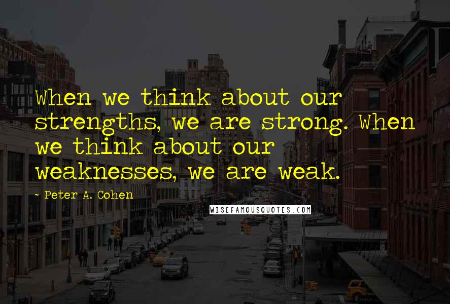 Peter A. Cohen quotes: When we think about our strengths, we are strong. When we think about our weaknesses, we are weak.