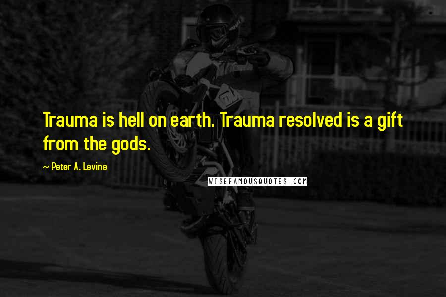 Peter A. Levine quotes: Trauma is hell on earth. Trauma resolved is a gift from the gods.