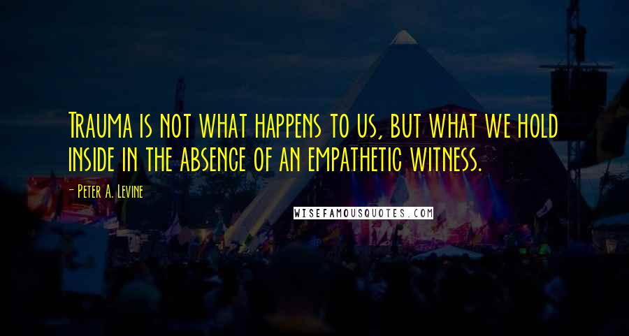 Peter A. Levine quotes: Trauma is not what happens to us, but what we hold inside in the absence of an empathetic witness.