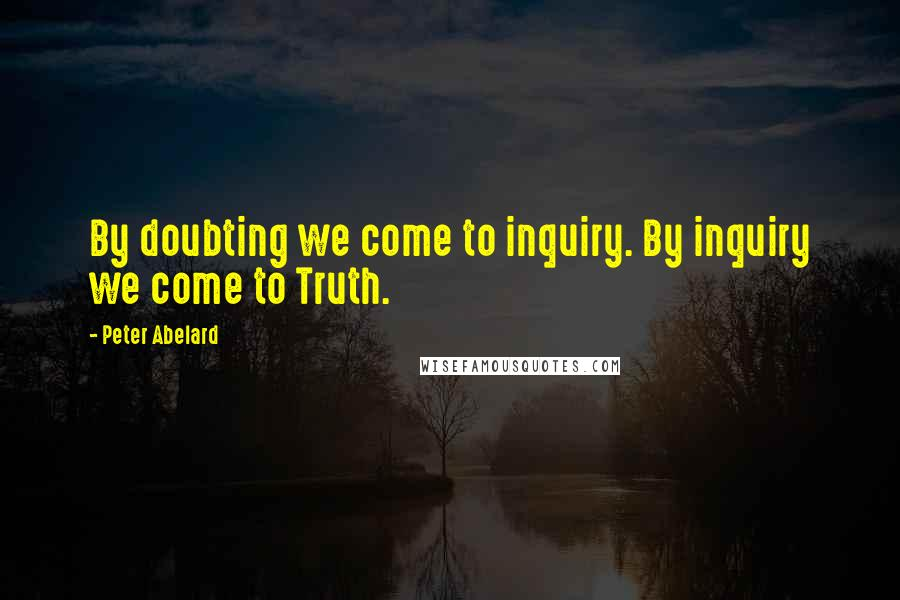 Peter Abelard quotes: By doubting we come to inquiry. By inquiry we come to Truth.