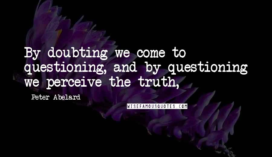 Peter Abelard quotes: By doubting we come to questioning, and by questioning we perceive the truth,