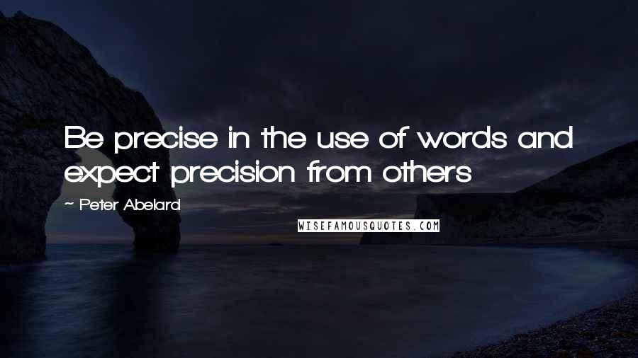 Peter Abelard quotes: Be precise in the use of words and expect precision from others